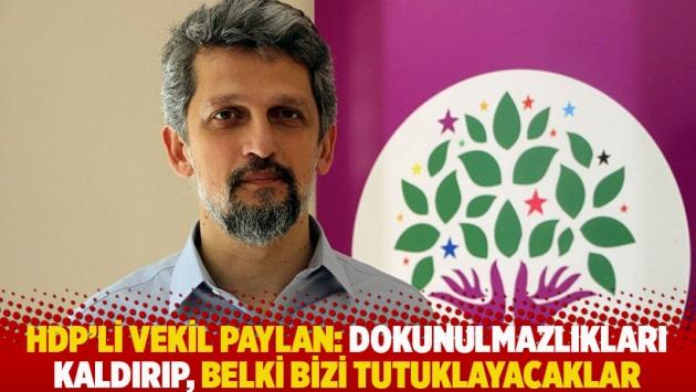 HDP'li vekil Paylan: Dokunulmazlıkları kaldırıp, belki bizi tutuklayacaklar